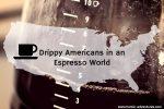 Drippy Americans in an Espresso World